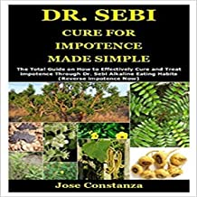 Dr. Sebi Cure for Impotence Made Simple: The Total Guide on How to Effectively Cure and Treat Impotence Through Dr. Sebi A...