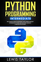 PYTHON PROGRAMMING INTERMEDIATE: The Ultimate Guide to Boosting Your Career Through Intermediate Python and Machine Learning Computer Procedures (Crash Course Tips And Tricks Book 2) (English Edition)