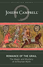 Romance of the Grail: The Magic & Mystery of Arthurian Myth (The Collected Works of Joseph Campbell Book 7) (English Edition)