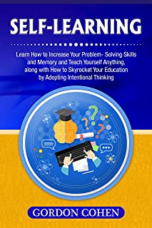 Self-Learning: Learn How to Increase Your Problem- Solving Skills and Memory and Teach Yourself Anything, along with How to Skyrocket Your Education by Adopting Intentional Thinking (English Edition)