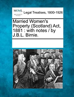 Married Women's Property (Scotland) ACT, 1881: With Notes / By J.B.L. Birnie.