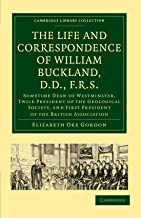 The Life and Correspondence of William Buckland, D.D, F.R.S.: Sometime Dean of Westminster, Twice President of the Geological Society, and First ... Library Collection - Earth Science)