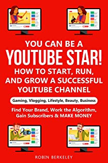 YOU can be a YouTube Star! How to Start, Run, and Grow a Successful YouTube Channel Gaming, Vlogging, Lifestyle, Beauty, B...