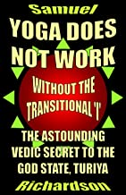 YOGA DOES NOT WORK: Without the Transitional 'I': The Astounding Vedic Secret to the God State, Turiya