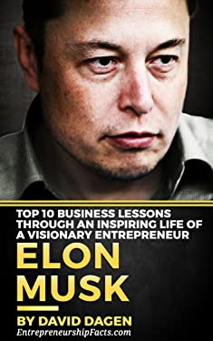 Elon Musk - Top 10 Business Lessons Through An Inspiring Life Of A Visionary Entrepreneur: The Man With A Quest To Change The World's Future (Grow Rich Book 1)