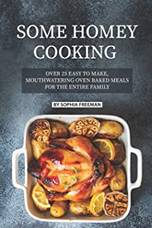 Some Homey Cooking: Over 25 Easy to Make, Mouthwatering Oven Baked Meals for The Entire Family