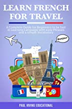 Learn French for Travel: A complete guide for beginners to be fast in learning language with easy phrases and a simple vocabulary. (English Edition)