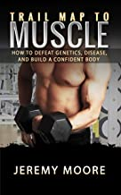 Trail Map to Muscles: How to Defeat Genetics, Disease, and Build A Confident Body