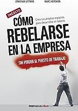 Cómo rebelarse en la empresa sin perder el puesto de trabajo: Crea tus propios espacios para desarrollar el talento (Spani...