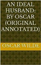 An Ideal Husband: By Oscar (Original Annotated)