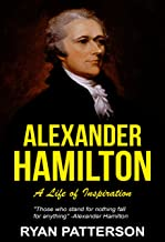 Alexander Hamilton: A Life of Inspiration (The True Story of Alexander Hamilton) (Historical Biographies of Famous People Book 2)
