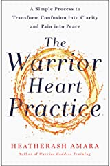 The Warrior Heart Practice: A Simple Process to Transform Confusion into Clarity and Pain into Peace (A Warrior Goddess Book) Kindle Edition