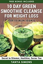 10 Day Green Smoothie Cleanse For Weight Loss:10 Day Diet Plan+50 Delicious Quick & Easy Smoothies For Weight Loss.: Step by Step Guide For The 10 Day Smoothie Diet + 50 Delicious Weight Loss recipes