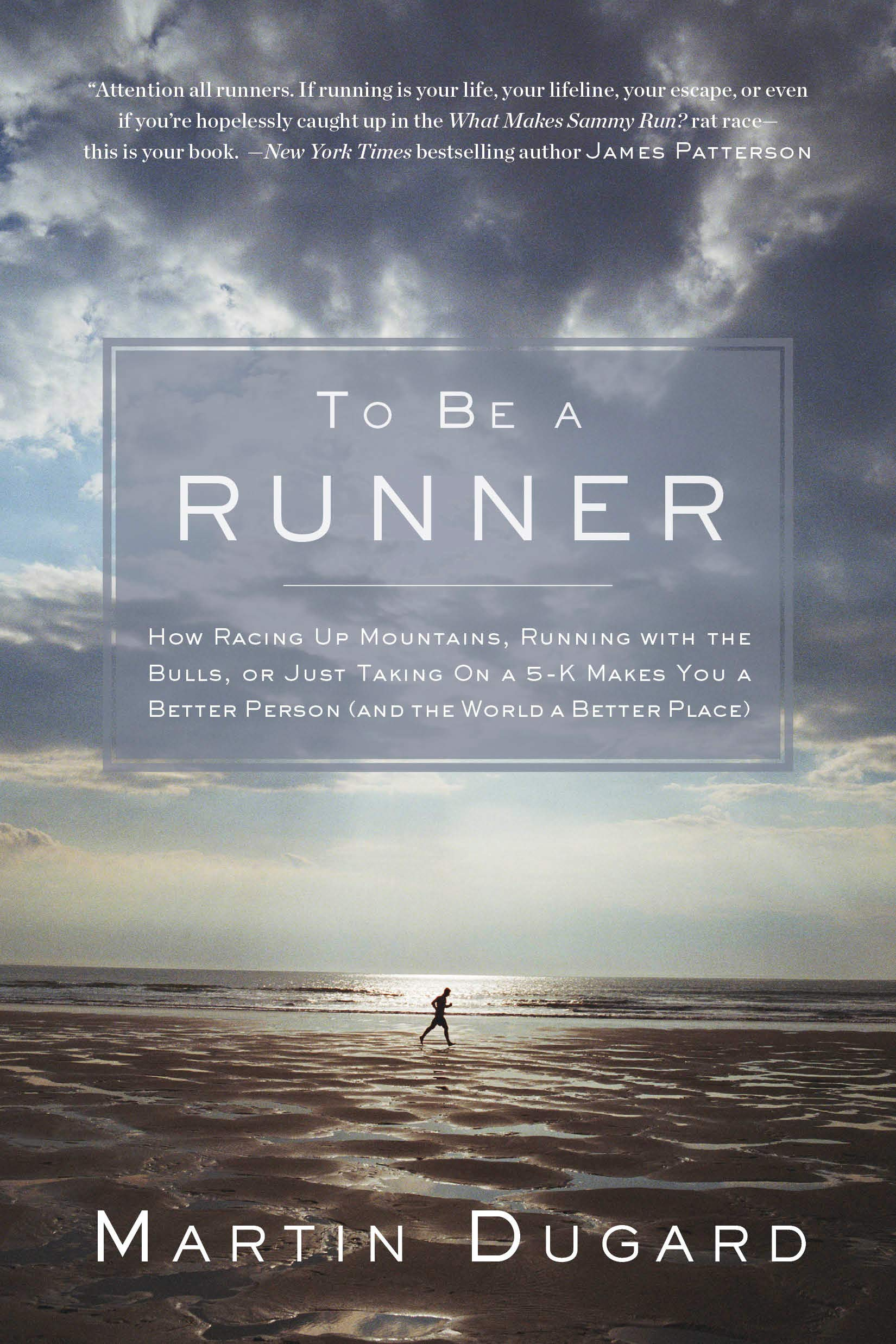 To Be a Runner: How Racing Up Mountains, Running with the Bulls, or Just Taking on a 5 K Makes You a Better Person and the...