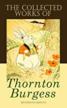The Collected Works of Thornton Burgess (Illustrated Edition): Children's Books Classics, Animal Tales & Bedtime Stories: ...