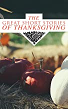 The Great Short Stories of Thanksgiving: Two Thanksgiving Day Gentlemen, How We Kept Thanksgiving at Oldtown, The Master of the Harvest, Three Thanksgivings, ... Out West, A Wolfville Thanksgiving...