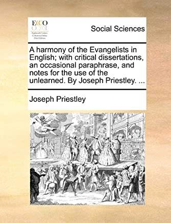 A Harmony of the Evangelists in English; With Critical Dissertations, an Occasional Paraphrase, and Notes for the Use of the Unlearned. by Joseph Priestley. ...