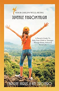 Your Child's Well-Being - Juvenile Fibromyalgia: A Parent'S Guide to Help Your Child or Teenager Manage Home, School & Soc...