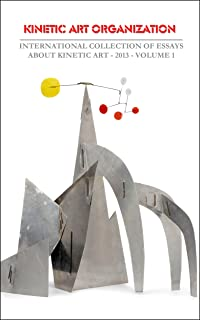INTERNATIONAL COLLECTION OF ESSAYS ABOUT KINETIC ART - 2013 –VOLUME 1 (KAO - Kinetic Art Organization Book Series) (Englis...