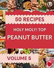 Holy Moly! Top 50 Peanut Butter Recipes Volume 5: Everything You Need in One Peanut Butter Cookbook! (English Edition)