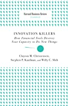Innovation Killers: How Financial Tools Destroy Your Capacity to Do New Things (Harvard Business Review Classics)