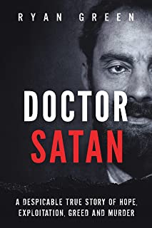 Doctor Satan: A Despicable True Story of Hope, Exploitation, Greed and Murder (Ryan Green's True Crime)