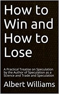 How to Win and How to Lose: A Practical Treatise on Speculation by the Author of Speculation as a Science and Trade and Speculation