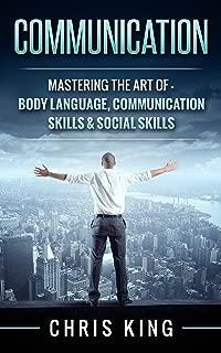 Communication: Mastering The Art Of - Body Language, Communication Skills & Social Skills (Negotiation, Public Speaking, Charisma, Emotional Intelligence, ... Types, Small Talk, How To Analyze People)