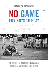 No Game for Boys to Play: The History of Youth Football and the Origins of a Public Health Crisis (Studies in Social Medic...