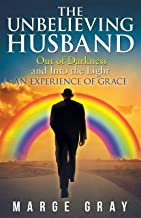 The Unbelieving Husband: Out of Darkness and into the Light an Experience of Grace