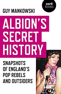 Albion`s Secret History – Snapshots of Englands Pop Rebels and Outsiders