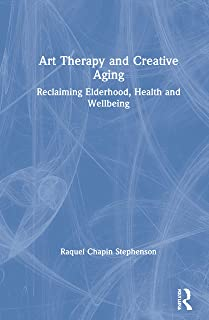 Art Therapy and Creative Aging: Reclaiming Elderhood, Health and Wellbeing