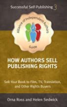 How Authors Sell Publishing Rights: Sell Your Book to Film, TV, Translation, and Other Rights Buyers (An Alliance of Independent Authors Guide: Self-Publishing Success Series 3)