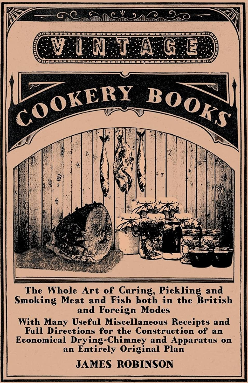 The Whole Art of Curing, Pickling and Smoking Meat and Fish both in the British and Foreign Modes With Many Useful Miscellaneous Receipts and Full ... and Apparatus on an Entirely Original Plan