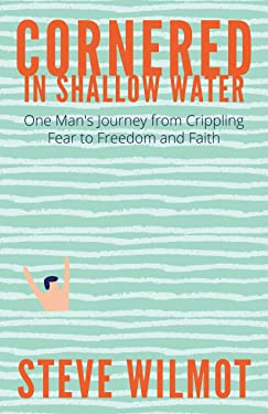 Cornered in Shallow Water: One Man's Journey from Crippling Fear to Freedom and Faith