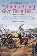 """""""Stand to It and Give Them Hell"""": Gettysburg as the Soldiers Experienced it From Cemetery Ridge to Little Round Top, July ..."""