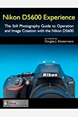 Nikon D5600 Experience - The Still Photography Guide to Operation and Image Creation with the Nikon D5600 Kindle Edition