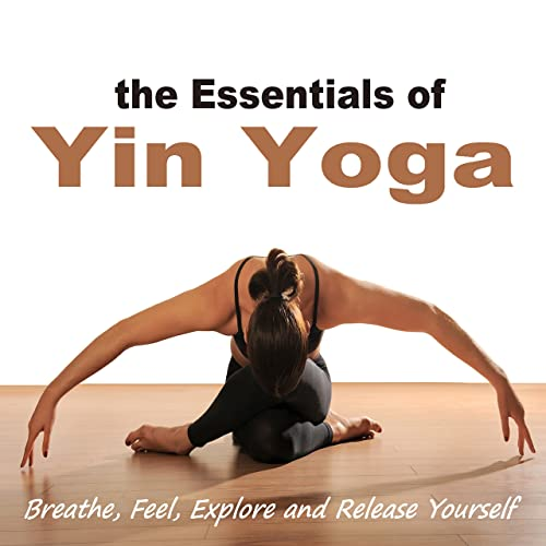 The Essentials of Yin Yoga (Breathe, Feel, Explore and ...