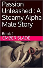 Passion Unleashed : A Steamy Alpha Male Story: Book 1