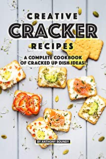 Creative Cracker Recipes: A Complete Cookbook of Cracked Up Dish Ideas!
