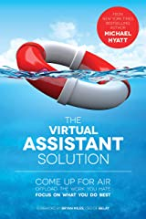The Virtual Assistant Solution: Come up for Air, Offload the Work You Hate, and Focus on What You Do Best Kindle Edition