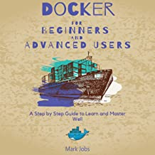 Docker for Beginners and Advanced Users: A Step by Step Guide to Learn and Master Well