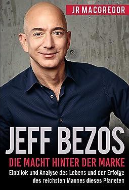 Jeff Bezos: Die Macht hinter der Marke (German Version) (Deutsche Fassung): Einblick und Analyse des Lebens und der Erfolge des reichsten Mannes dieses ... (Billionaire Visionaries 1) (German Edition)