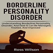 Borderline Personality Disorder: Understanding Borderline Personality Disorder, and How It Can Be Managed, Treated, and Improved