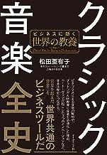 表紙: クラシック音楽全史――ビジネスに効く世界の教養   松田 亜有子