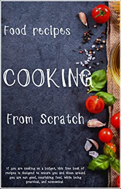 cooking : From Scratch: Intended to inspire you, these recipes are easy to prepare and are adaptable to your taste and of course the price of available ingredients.