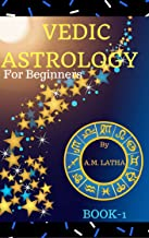 Vedic Astrology For Beginners: Learn about how to read and forecast by looking at your natal horoscope astrological birth chart, stars, houses, 12, moon ... transits to predict the future (Book-1)
