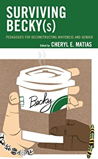 Surviving Becky(s): Pedagogies for Deconstructing Whiteness and Gender (Race and Education in the Twenty-First Century) (English Edition)
