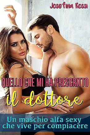 Quello che mi ha prescritto il dottore: Un maschio alfa sexy che vive per compiacere (Italian Edition)