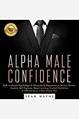 Alpha Male Confidence: Path to Master Psychology of Attraction & Magnetism to Attract Women. Exploits Self Hypnosis, Sleep Learning, Guided Meditation & Affirmation as a Real Alpha Man Audible Audiobook